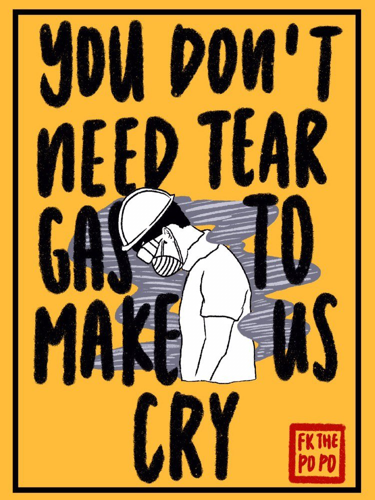 "An illustration of a protestor with hard hat, goggles and dust mask, with his head bowed amidst a cloud of tear gas. A caption in a handwritten English style says, ""You don't need tear gas to make us cry."" A square red mark in the bottom right corner reads, ""FK THE POPO""."