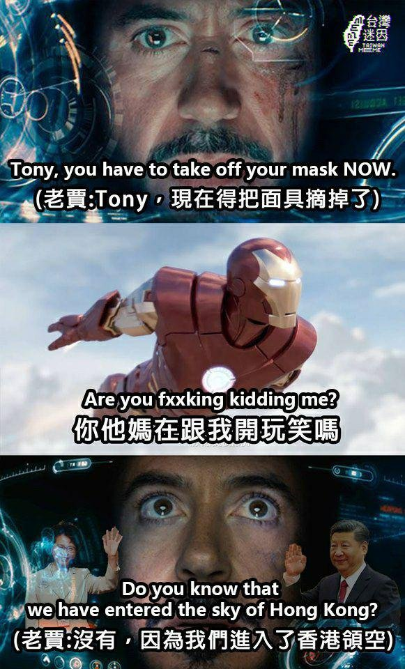 "Three edited screenshots of an Iron Man movie. Top: A closeup of Tony Stark in his Iron Man suit, with the caption, ""Tony, you have to take off your mask NOW."" Middle: Iron Man flying in the sky with the caption, ""Are you fxxking kidding me?"" Bottom: A closeup of Stark inside the suit with pictures of Xi Jinping and Carrie Lam superimposed on top, with the caption, ""Do you know that we have entered the sky of Hong Kong?"""